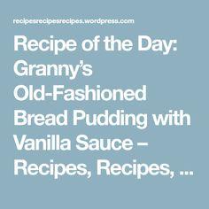 Recipe of the Day: Granny's Old-Fashioned Bread Pudding with Vanilla Sauce – Recipes, Recipes, Recipes
