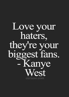 Love your haters! - Kanye West