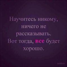 Научитесь никогда ничего никому не рассказывать. Вот тогда всё будет хорошо