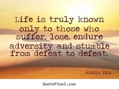 Anais Nin Quotes - Life is truly known only to those who suffer, lose, endure adversity and stumble from defeat to defeat.