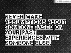 Never make assumptions about someone based on your past experiences with someone else. - Jar of Quotes Some Quotes, Words Quotes, Quotes To Live By, Sayings, Quotes About Assumptions, Assumption Quotes, Assuming Quotes, Maturity Quotes, Relationship Quotes