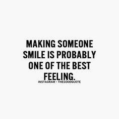 Making someone smile is probably one of the best feeling -The Good Quote