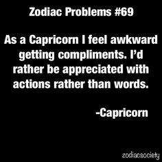 I had no idea this was because I was a capricorn! It is so true of my personality. I'm not good at taking compliments. I want you to show me what you are saying, not saying it.