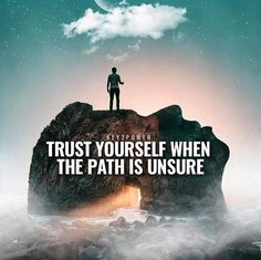 Trust yourself when the path is unsure..