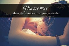You are more than the choices that  you've made.You are more than the sum of your past mistakes.  You are more than the problems you create.  You've been remade.