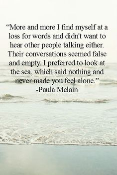 """More and more I find myself at a loss for words and didn't want to hear other people talking either. Their conversations seemed false and empty. I preferred to look at the sea, which said nothing and never made you feel alone."" ~Paula McLain"
