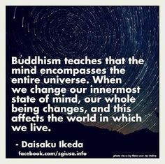 "Daisaku Ikeda: ""Buddhism teaches that the mind encompasses the entire universe. When we change our most innermost state of mind.our whole being changes,and this effects the world in which we live. Buddhist Wisdom, Buddhist Teachings, Buddhist Meditation, Buddhist Quotes, Buddha Buddhism, Buddha Zen, Dalai Lama, Ikeda Quotes, Buddhist Philosophy"
