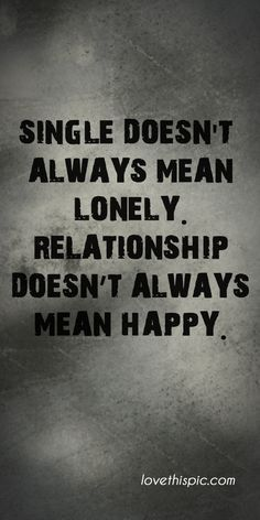 QUOTES FOR SINGLES Single doesn't always mean lonely. Relationships doesn't always mean happy.