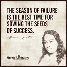 Sowing seeds of success The season of failure is the best time for sowing the seeds of success. — Paramahansa Yogananda