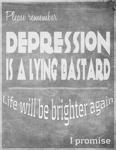 Please remember...Depression is a lying bastard.  Life will be brighter again.  I promise.