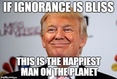 Donald trump approves | IF IGNORANCE IS BLISS THIS IS THE HAPPIEST MAN ON THE PLANET | image tagged in donald trump approves | made w/ Imgflip meme maker