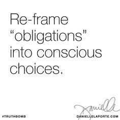 """Re-frame """"obligations"""" into conscious choices. Subscribe: DanielleLaPorte.com #Truthbomb #Words #Quotes"""