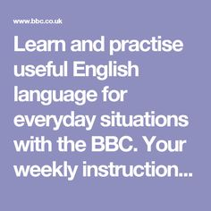 Learn and practise useful English language for everyday situations with the BBC. Your weekly instruction manual for saying or doing something in English is published every Thursday.