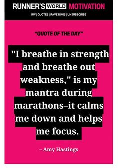 I breathe in strength and breathe out weakness, is my mantra during marathons - it calms me down and helps me focus.