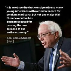 """@SenSanders - """"It is an obscenity that we stigmatize so many young Americans with a criminal record for smoking marijuana, but not one major Wall Street executive has been prosecuted for causing the near collapse fo our entire economy."""" Bernie Sanders 2016 #FeelTheBern"""