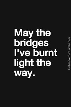 That's when you know it was the right decision to burn the bridge.