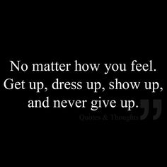 No matter how you feel. Get up, dress up, show up, and never give up.