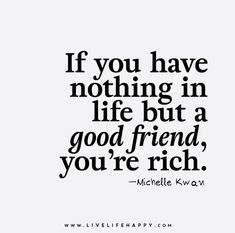 If you have nothing in life but a good friend, you're rich. - Michelle Kwan