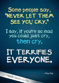 """Some people say, 'never let them see you cry.' I say, if you're so mad you could just cry, then cry. it terrifies everyone"" -- Tina Fey Love this! I always cry when I'm angry and I hate it! Words Quotes, Me Quotes, Funny Quotes, Sayings, Book Quotes, Tina Fey, Great Quotes, Quotes To Live By, Inspirational Quotes"