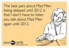 Ha ha.. this is everyone around me!!  ... The best part about Mad Men being delayed until 2012 is that I dont have to listen you talk about Mad Men again until 2012.