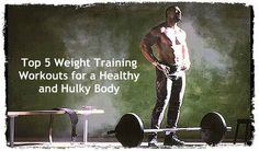 Top 5 Weight Training Workouts for a Healthy and Hulky Body!