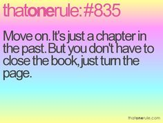 Move on. Its jsut a chapter in the past. But you dont have to close the book, just turn the page. So, true.