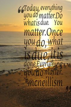 Today, everything you do matter. Do what is due. You matter. Once you do, what is due, it is done. Everything you do matter.  #mcneillism http://annmcneill.com/