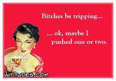 bitches-be-trippin-ok-maybe-i-pushed-one-or-two-ecard