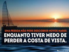 Uma pessoa não pode descobrir novos mares enquanto tiver medo de perder a costa de...