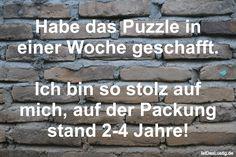 Habe das Puzzle in einer Woche geschafft.  Ich bin so stolz auf mich, auf der Packung stand 2-4 Jahre! ... gefunden auf https://www.istdaslustig.de/spruch/666