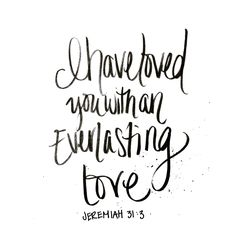 I have loved you with an EVERLASTING love. Jeremiah