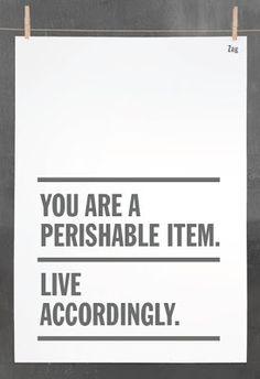 You are a perishable item. Live accordingly.