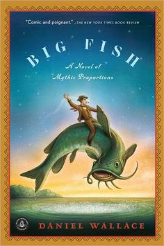 Big Fish: A Novel of Mythic Proportions, Daniel Wallace. He could outrun anybody. He saved lives, tamed giants. Women loved him & he loved them back. Now, as he lies dying, Edward Bloom can't seem to stop telling jokes or the tall tales that have made him, in his son's eyes, an extraordinary man. The story of this man's life, told as a series of legends & myths. Through these tales, William begins to understand his elusive father's great feats, & his great failings.