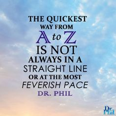 The quickest way from A to Z is not always in a straight line or at the most feverish pace. #DrPhil