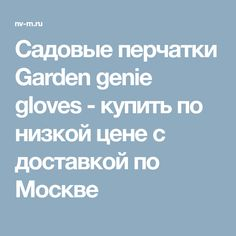Садовые перчатки Garden genie gloves - купить по низкой цене с доставкой по Москве