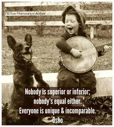 """NOBODY IS SUPERIOR OR INFERIOR, NOBODY'S EQUAL EITHER.  EVERYONE IS UNIQUE AND INCOMPARABLE"" Osho......VERY TRUE:))"