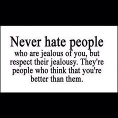 QuotesNEVER HATE PEOPLE WHO ARE JEALOUS OF YOU,  THE KNOW YOU ARE BETTER THAN THEM