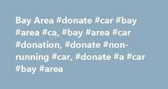 Bay Area #donate #car #bay #area #ca, #bay #area #car #donation, #donate #non-running #car, #donate #a #car #bay #area http://new-mexico.remmont.com/bay-area-donate-car-bay-area-ca-bay-area-car-donation-donate-non-running-car-donate-a-car-bay-area/  # If you've got an old car and don't want to go through the hassle of trying to sell it on Craig's List or the newspaper, why not consider making a charitable contribution to a car donation charity that picks up in the SF Bay Area? Not only is…