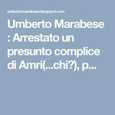 Umberto Marabese : Arrestato un presunto complice di Amri(...chi?), p...
