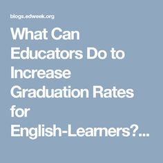 What Can Educators Do to Increase Graduation Rates for English-Learners? - Learning the Language - Education Week