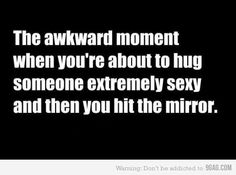 That akward moment when your about to hug someone extremely sexy and then you hit the mirror