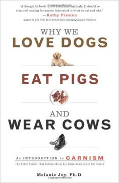 """Why We Love Dogs, Eat Pigs, and Wear Cows: An Introduction to Carnism [Melanie Joy, Ph.D.] Melanie Joy explores the invisible system that shapes our perception of the meat we eat, so that we love some animals and eat others without knowing why. She calls this system carnism. Carnism is the belief system, or ideology, that allows us to selectively choose which animals become our meat, and it is sustained by complex psychological and social mechanisms. Like other """"isms"""" (racism, ageism, etc.)…"""