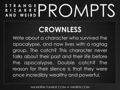 ✐ Daily Weird Prompt ✐  Crownless Write about a character who survived the apocalypse, and now lives with a ragtag group. The catch? This character never talks about their past and their life before the apocalypse. Double catch? The reason for their silence is that they were once incredibly wealthy and powerful.  Any work you create based off this prompt belongs to you, no sourcing is necessary though it would be really appreciated! And don't forget to tag maxkirin (or tweet @MistreKirin)…