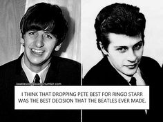 I think that dropping Pete Best for Ringo Starr was the best decision that The Beatles ever made.
