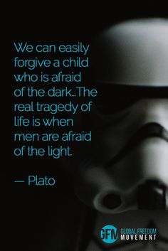 """""""We can easily forgive a child who is afraid of the dark...The real tragedy is when men are afraid of the light."""" - Plato 