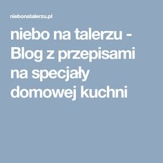 niebo na talerzu - Blog z przepisami na specjały domowej kuchni Feta, Polish Recipes, Polish Food, Food And Drink, Food Blogs, Corner, Foods, Bending, Liquor