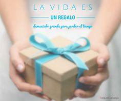 ¡La vida es un gran regalo! No pierdas el tiempo en trabajos, relaciones, lugares o actitudes que no te llenan ni te llevan a ninguna parte...    www.raquelcabalga.com  