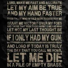 Lord, make me fast and accurate, Let my aim be true and my hand faster, than those who would seek to destroy me. Grant me victory over my foes and those that wish to do harm to me and mine. Let not my last thought be, If I only had my gun; and Lord if today is truly the day that you call me home, Let me die in a pile of empty brass. #SecondAmendment