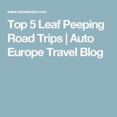 Top 5 Leaf Peeping Road Trips | Auto Europe Travel Blog Outdoor Activities, Road Trips