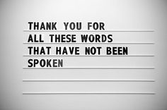 """""""thank you for all these words that have not been spoken."""""""